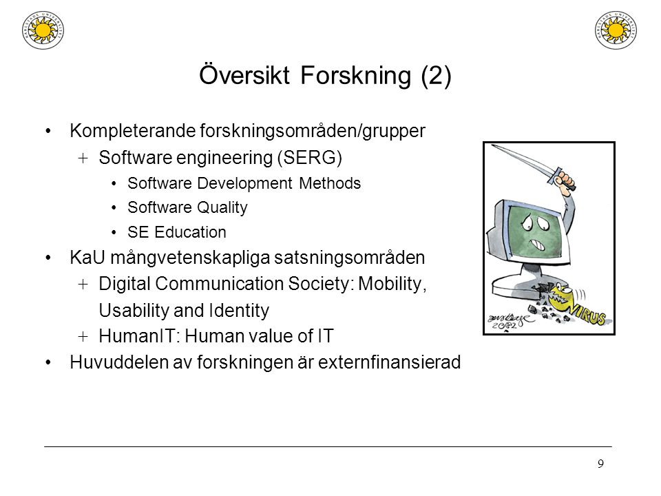 9 Översikt Forskning (2) Kompleterande forskningsområden/grupper + Software engineering (SERG) Software Development Methods Software Quality SE Education KaU mångvetenskapliga satsningsområden + Digital Communication Society: Mobility, Usability and Identity + HumanIT: Human value of IT Huvuddelen av forskningen är externfinansierad