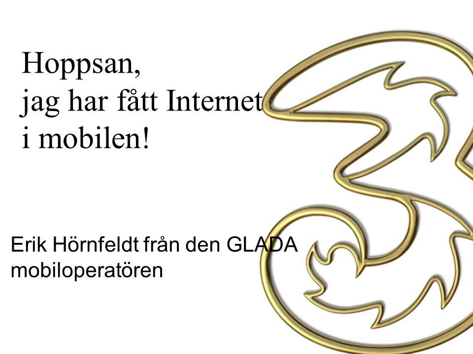 Hoppsan, jag har fått Internet i mobilen! Erik Hörnfeldt från den GLADA mobiloperatören