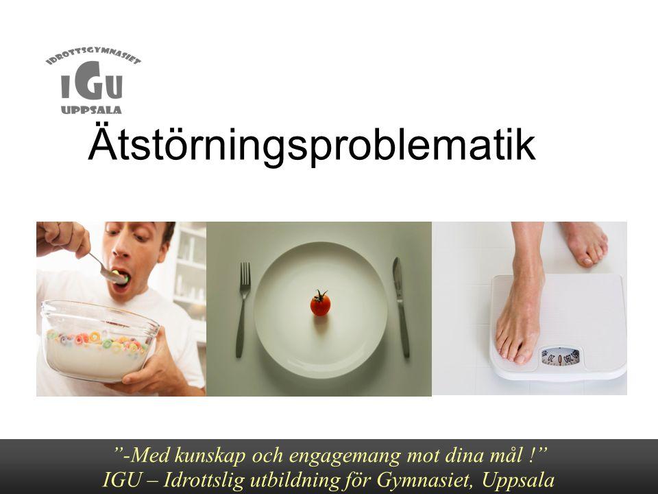 """Ätstörningsproblematik Ätstörningsproblematik """"-Med kunskap och engagemang mot dina mål !"""" IGU – Idrottslig utbildning för Gymnasiet, Uppsala"""