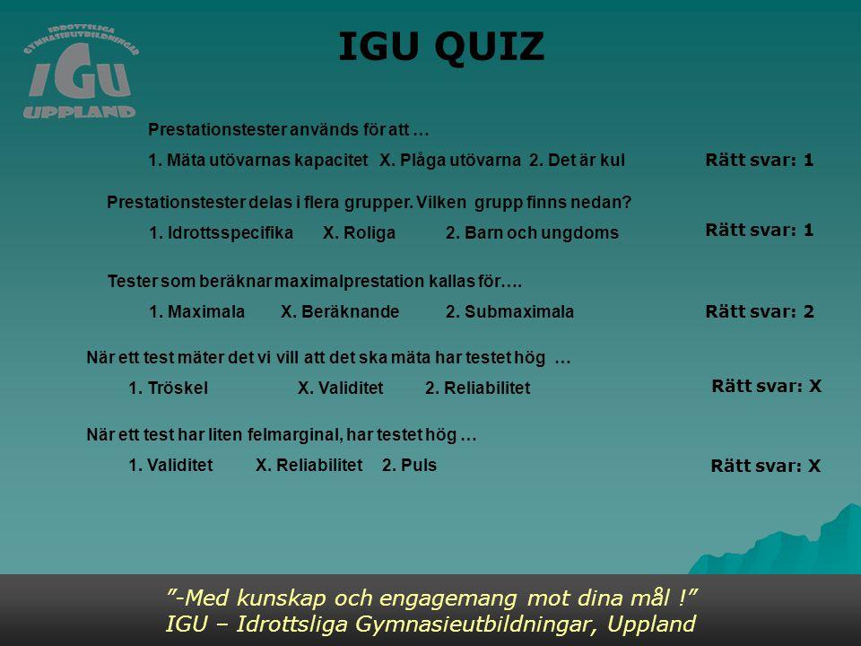 IGU QUIZ -Med kunskap och engagemang mot dina mål ! IGU – Idrottsliga Gymnasieutbildningar, Uppland Prestationstester används för att … 1.
