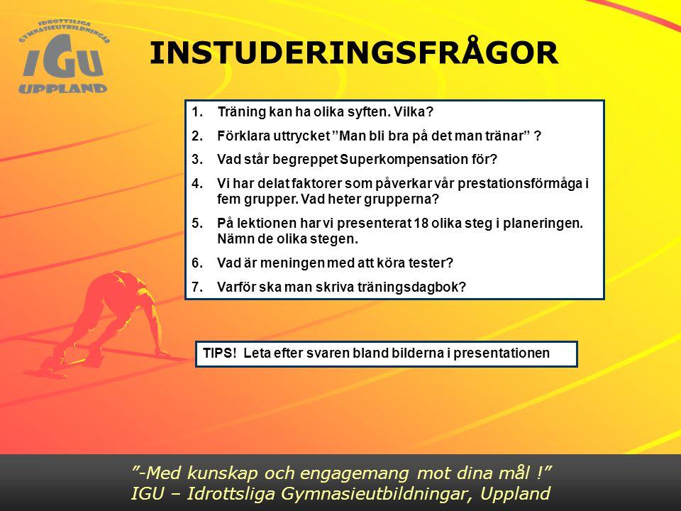 """INSTUDERINGSFRÅGOR """"-Med kunskap och engagemang mot dina mål !"""" IGU – Idrottsliga Gymnasieutbildningar, Uppland 1.Träning kan ha olika syften. Vilka?"""