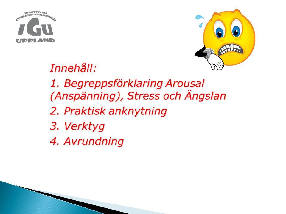 Innehåll: 1. Begreppsförklaring Arousal (Anspänning), Stress och Ängslan 2. Praktisk anknytning 3. Verktyg 4. Avrundning