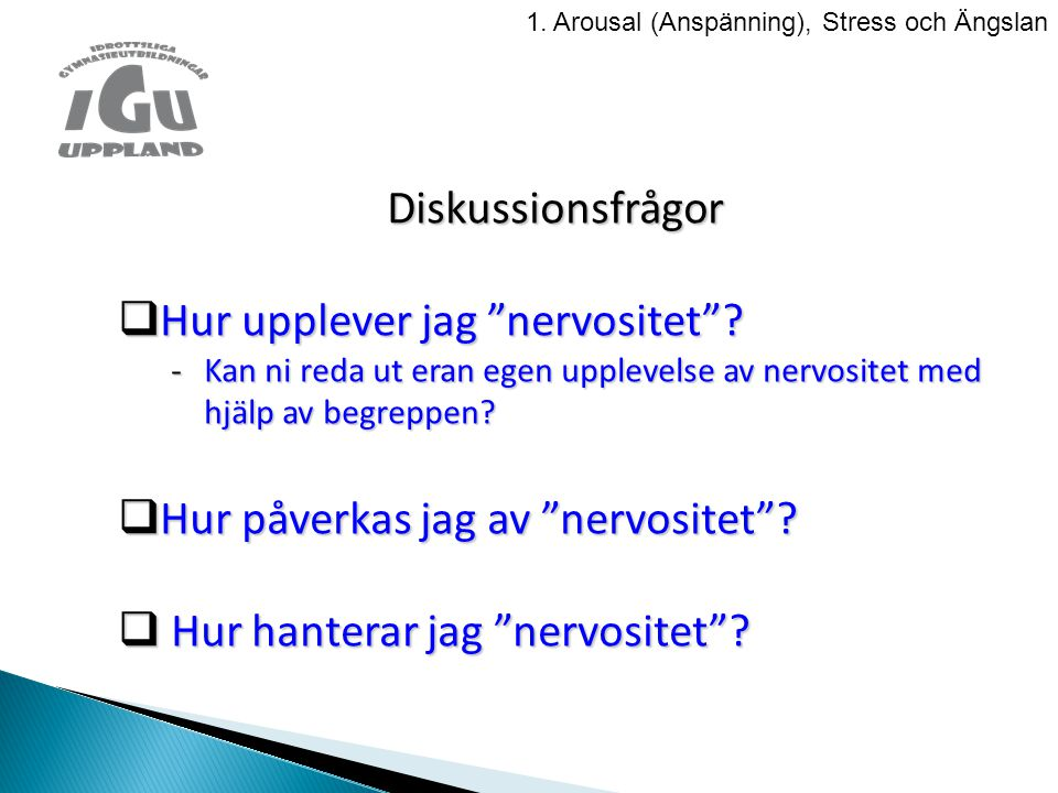 """Diskussionsfrågor  Hur upplever jag """"nervositet""""? -Kan ni reda ut eran egen upplevelse av nervositet med hjälp av begreppen?  Hur påverkas jag av """"n"""