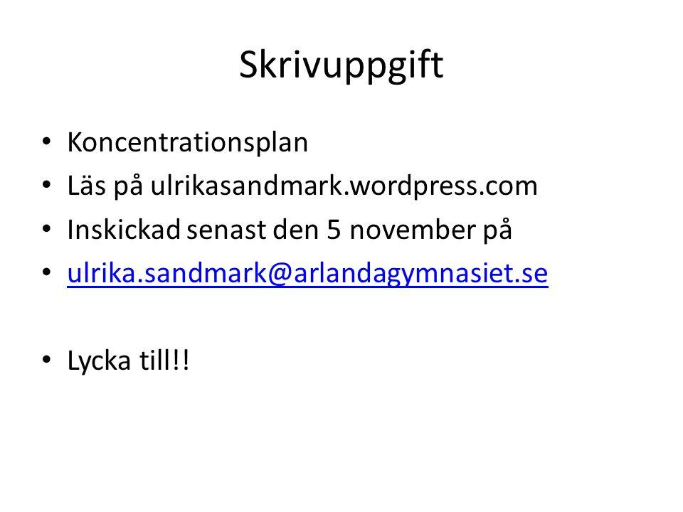 Skrivuppgift Koncentrationsplan Läs på ulrikasandmark.wordpress.com Inskickad senast den 5 november på ulrika.sandmark@arlandagymnasiet.se Lycka till!