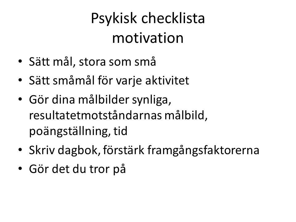 Psykisk checklista motivation Sätt mål, stora som små Sätt småmål för varje aktivitet Gör dina målbilder synliga, resultatetmotståndarnas målbild, poängställning, tid Skriv dagbok, förstärk framgångsfaktorerna Gör det du tror på