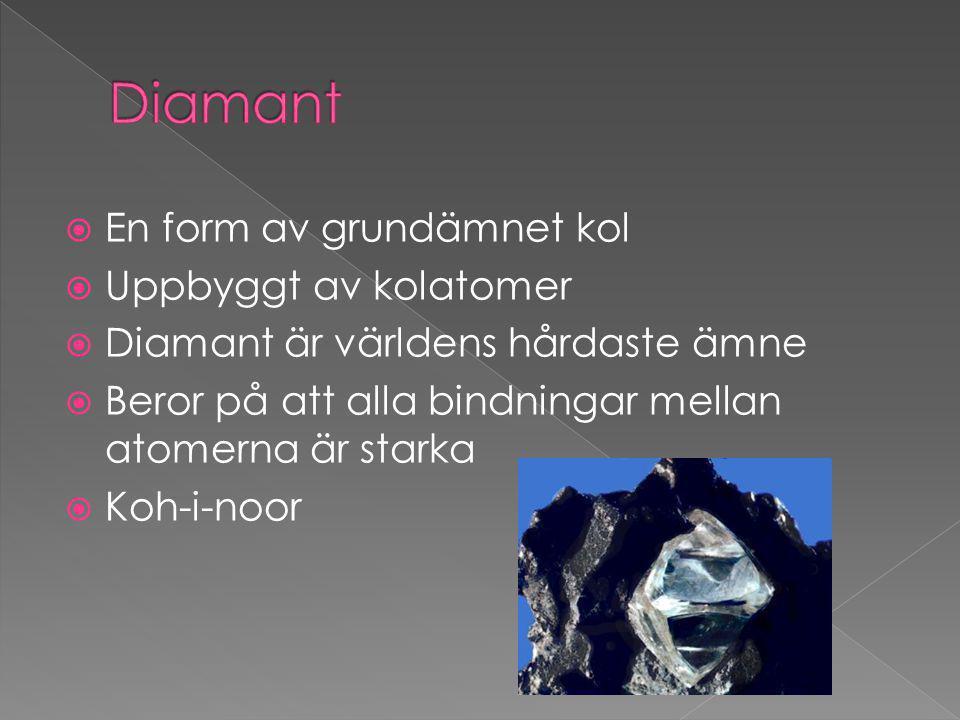 En form av grundämnet kol  Uppbyggt av kolatomer  Diamant är världens hårdaste ämne  Beror på att alla bindningar mellan atomerna är starka  Koh