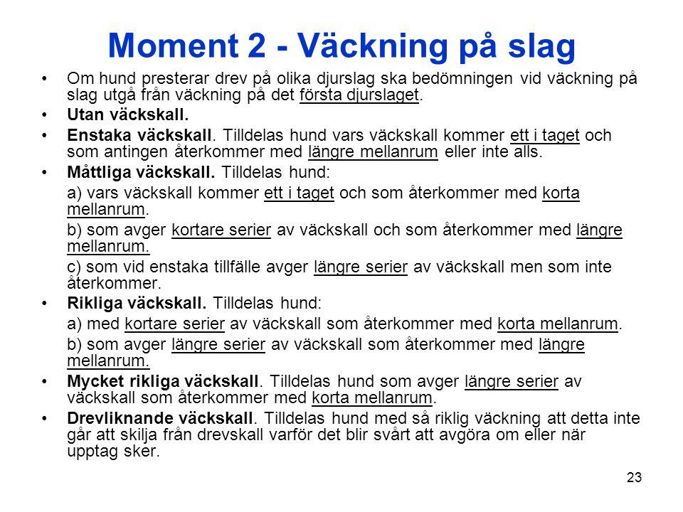 23 Moment 2 - Väckning på slag Om hund presterar drev på olika djurslag ska bedömningen vid väckning på slag utgå från väckning på det första djurslag