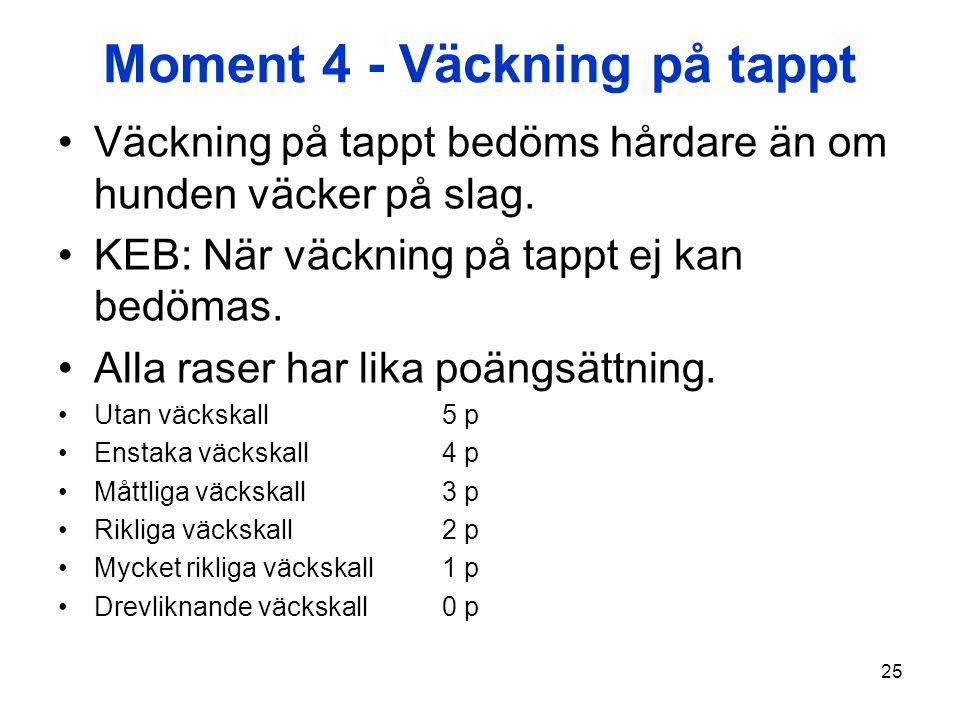 25 Moment 4 - Väckning på tappt Väckning på tappt bedöms hårdare än om hunden väcker på slag. KEB: När väckning på tappt ej kan bedömas. Alla raser ha