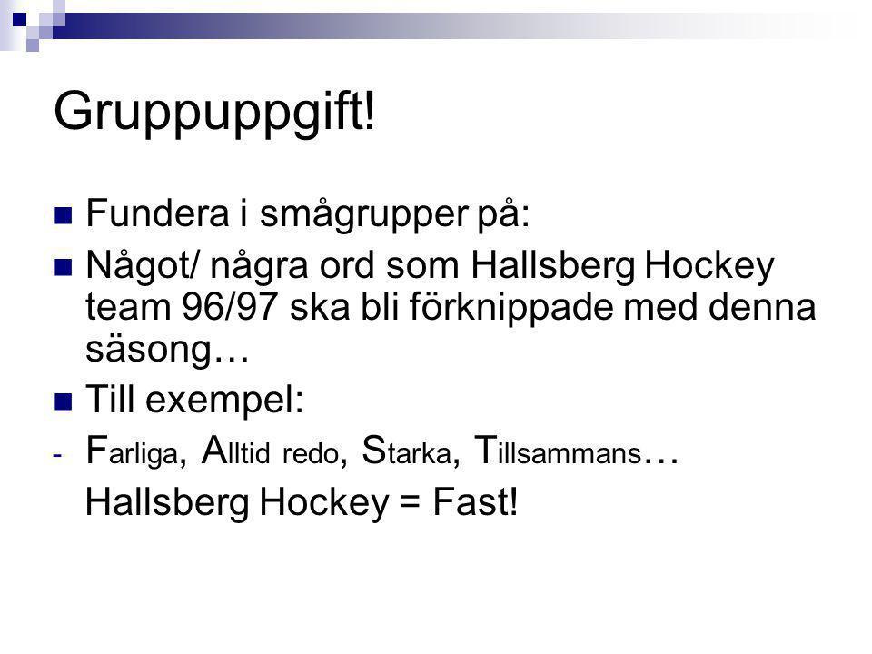 Gruppuppgift! Fundera i smågrupper på: Något/ några ord som Hallsberg Hockey team 96/97 ska bli förknippade med denna säsong… Till exempel: - F arliga