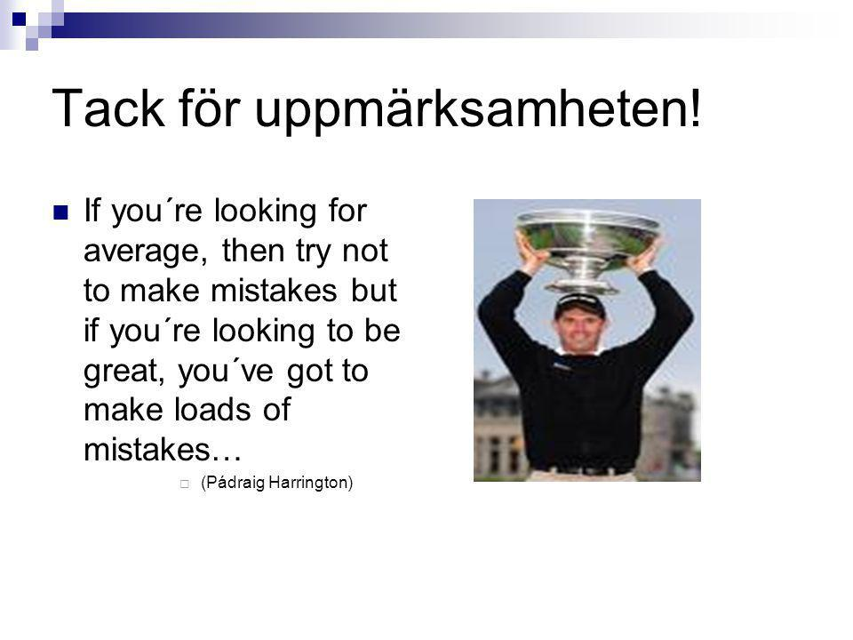 Tack för uppmärksamheten! If you´re looking for average, then try not to make mistakes but if you´re looking to be great, you´ve got to make loads of