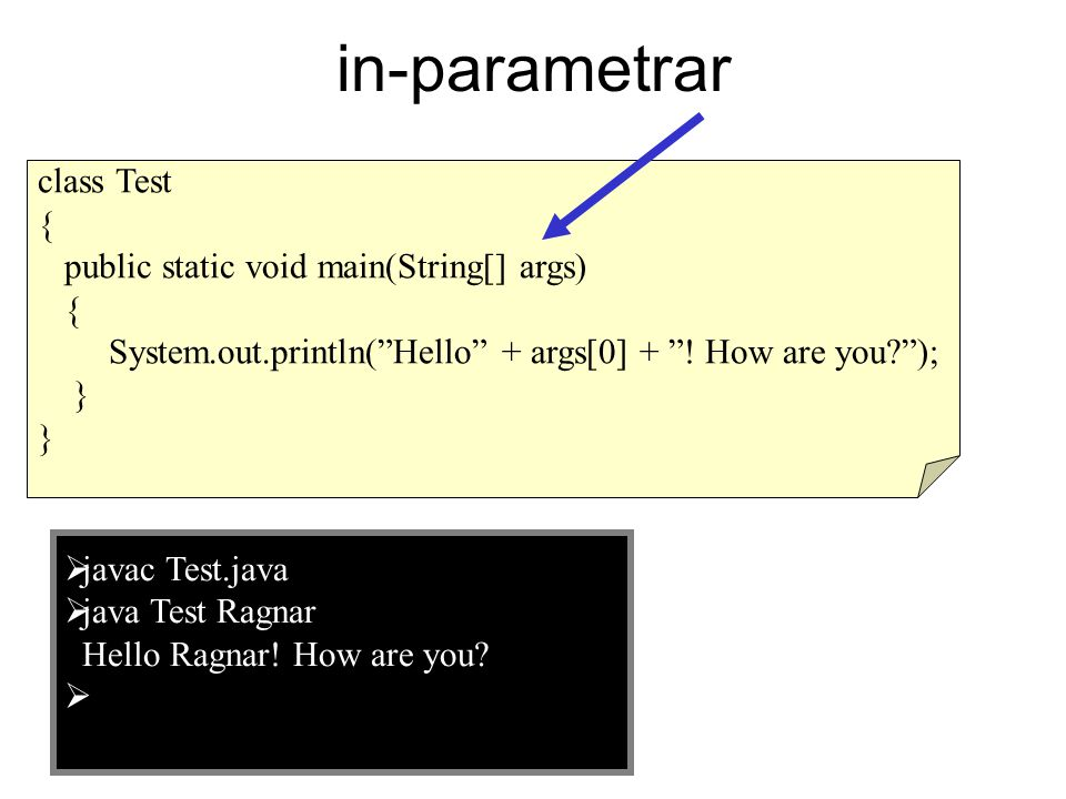 "in-parametrar class Test { public static void main(String[] args) { System.out.println(""Hello"" + args[0] + ""! How are you?""); }  javac Test.java  ja"