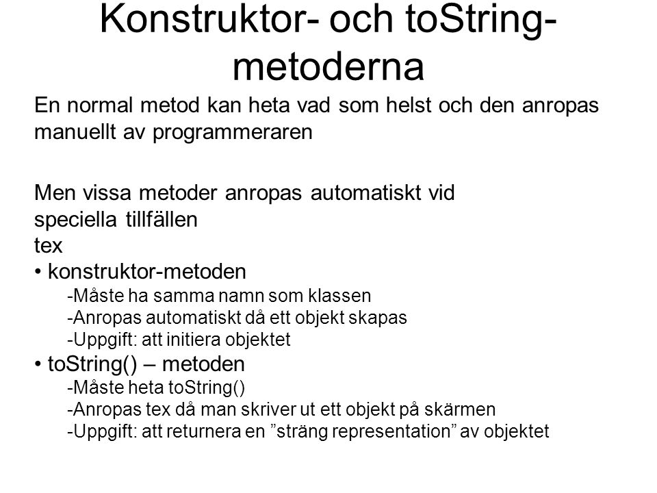 Konstruktor- och toString- metoderna En normal metod kan heta vad som helst och den anropas manuellt av programmeraren Men vissa metoder anropas autom