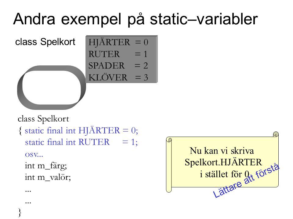 Nu kan vi skriva Spelkort.HJÄRTER i stället för 0 Andra exempel på static–variabler class Spelkort { static final int HJÄRTER = 0; static final int RU