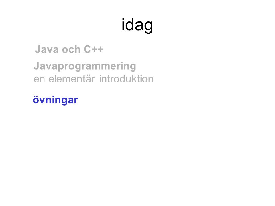 idag övningar Java och C++ Javaprogrammering en elementär introduktion