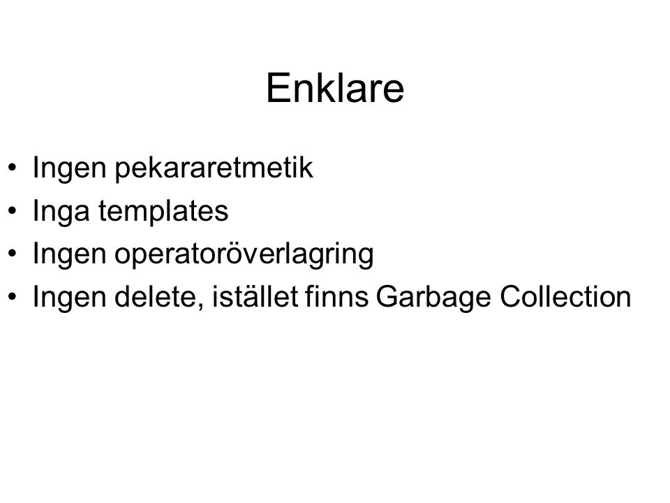 Enklare Ingen pekararetmetik Inga templates Ingen operatoröverlagring Ingen delete, istället finns Garbage Collection