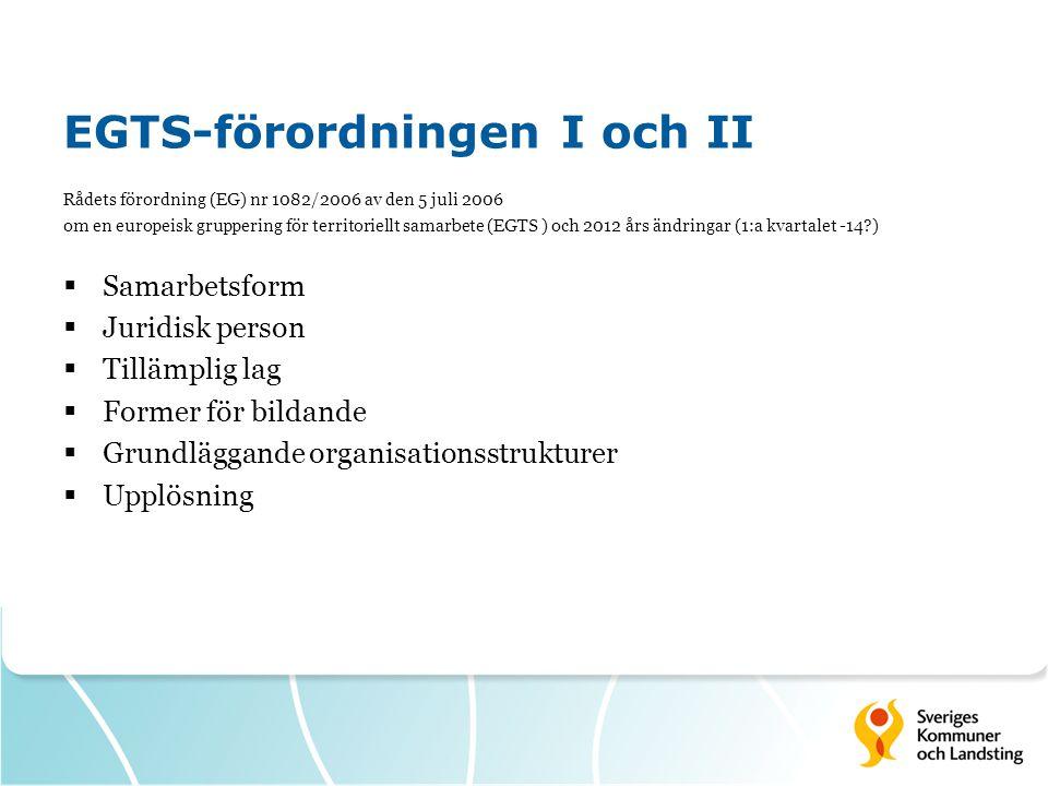 EGTS-förordningen I och II Rådets förordning (EG) nr 1082/2006 av den 5 juli 2006 om en europeisk gruppering för territoriellt samarbete (EGTS ) och 2012 års ändringar (1:a kvartalet -14?)  Samarbetsform  Juridisk person  Tillämplig lag  Former för bildande  Grundläggande organisationsstrukturer  Upplösning
