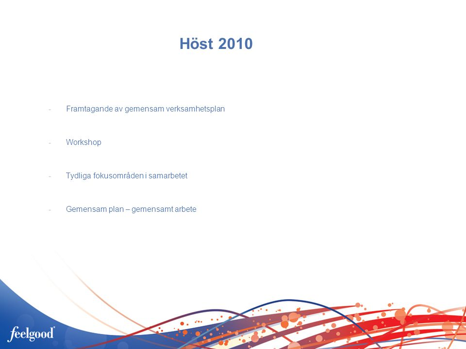 Höst 2010 -Framtagande av gemensam verksamhetsplan -Workshop -Tydliga fokusområden i samarbetet -Gemensam plan – gemensamt arbete