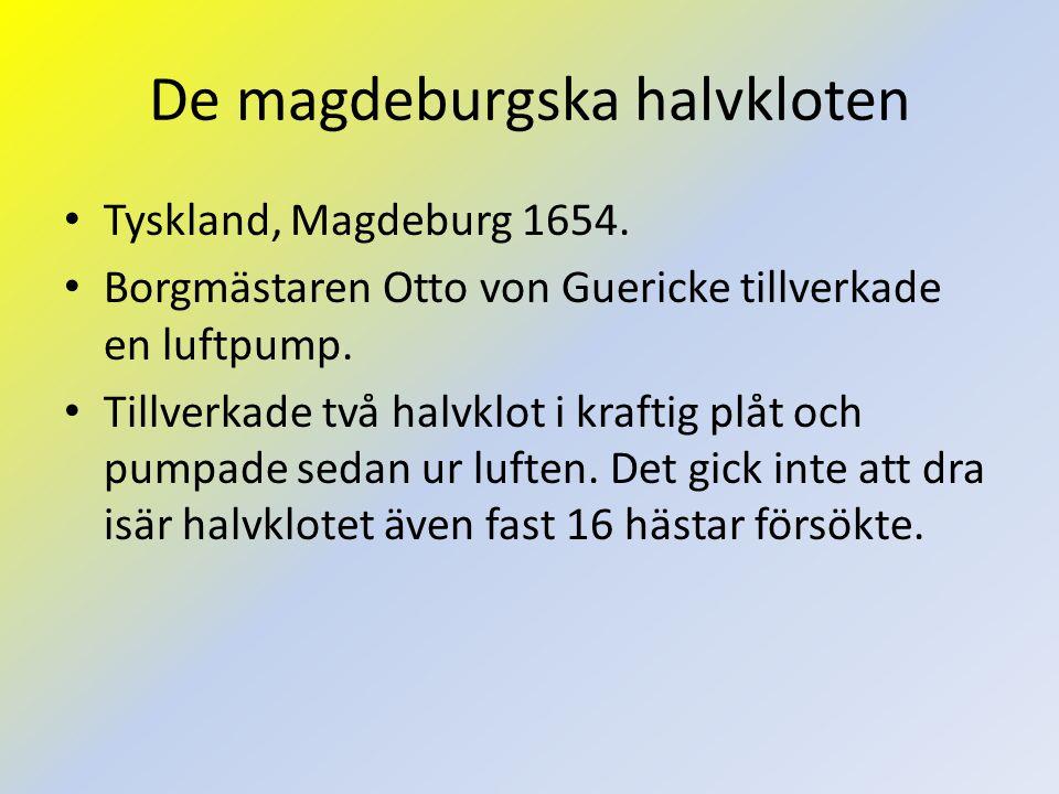 De magdeburgska halvkloten Tyskland, Magdeburg 1654. Borgmästaren Otto von Guericke tillverkade en luftpump. Tillverkade två halvklot i kraftig plåt o