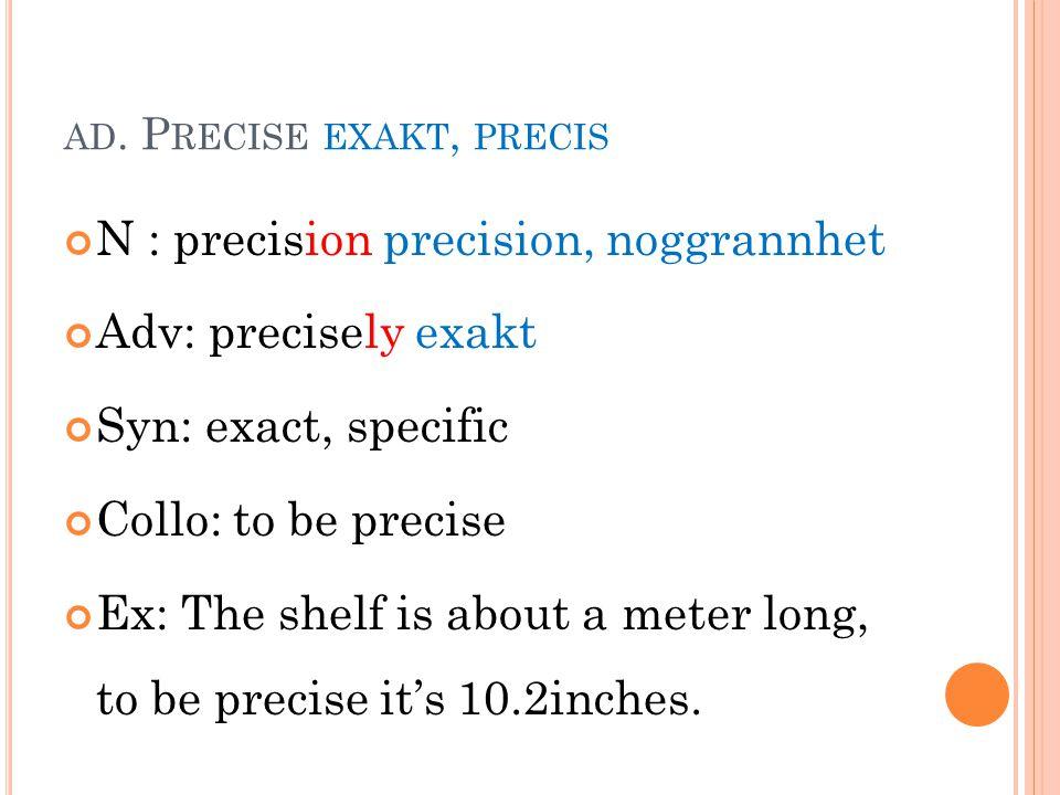 AD. P RECISE EXAKT, PRECIS N : precision precision, noggrannhet Adv: precisely exakt Syn: exact, specific Collo: to be precise Ex: The shelf is about