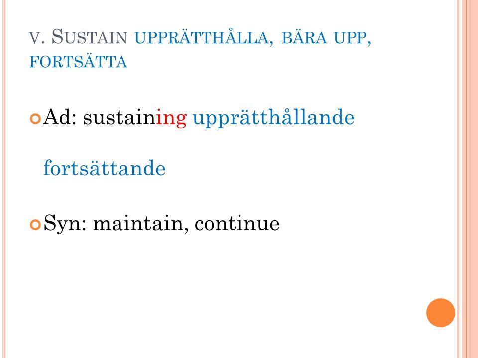 V. S USTAIN UPPRÄTTHÅLLA, BÄRA UPP, FORTSÄTTA Ad: sustaining upprätthållande fortsättande Syn: maintain, continue