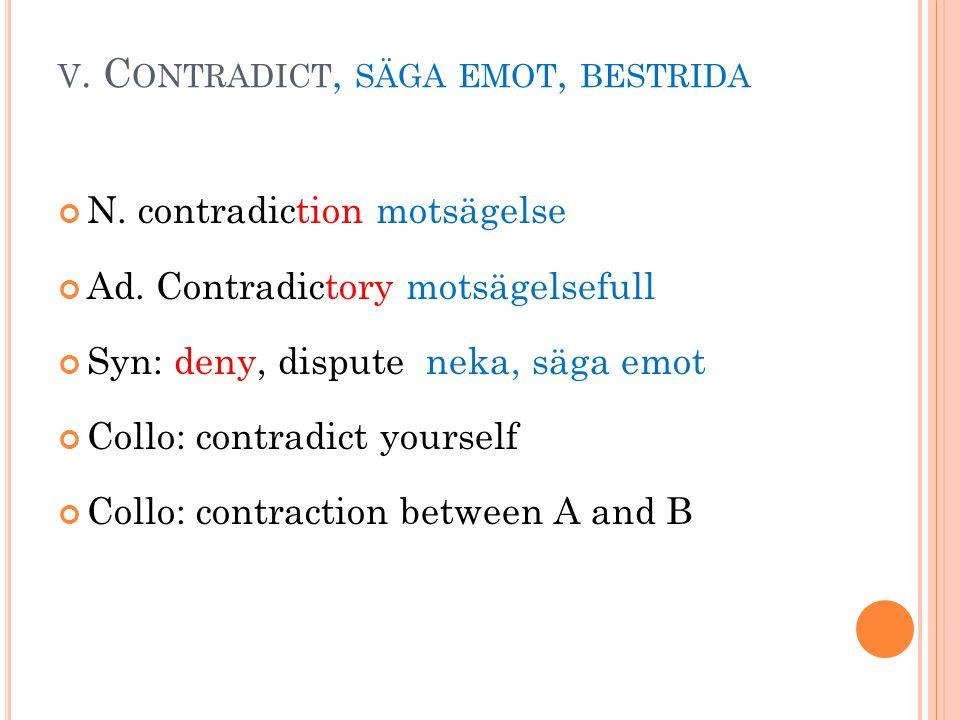 V.C ONTRADICT, SÄGA EMOT, BESTRIDA N. contradiction motsägelse Ad.
