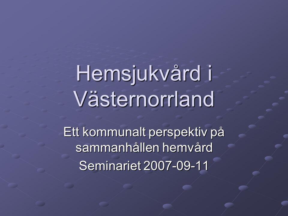 Hemsjukvård i Västernorrland Ett kommunalt perspektiv på sammanhållen hemvård Seminariet 2007-09-11