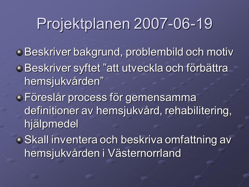 Projektplanen 2007-06-19 Beskriver bakgrund, problembild och motiv Beskriver syftet att utveckla och förbättra hemsjukvården Föreslår process för gemensamma definitioner av hemsjukvård, rehabilitering, hjälpmedel Skall inventera och beskriva omfattning av hemsjukvården i Västernorrland
