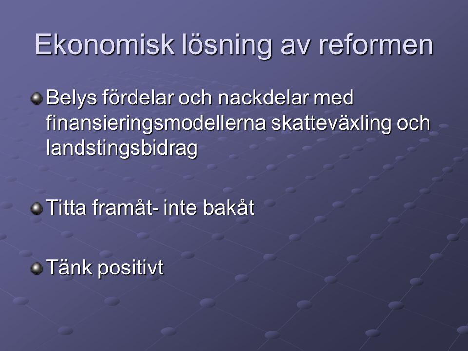 Ekonomisk lösning av reformen Belys fördelar och nackdelar med finansieringsmodellerna skatteväxling och landstingsbidrag Titta framåt- inte bakåt Tänk positivt