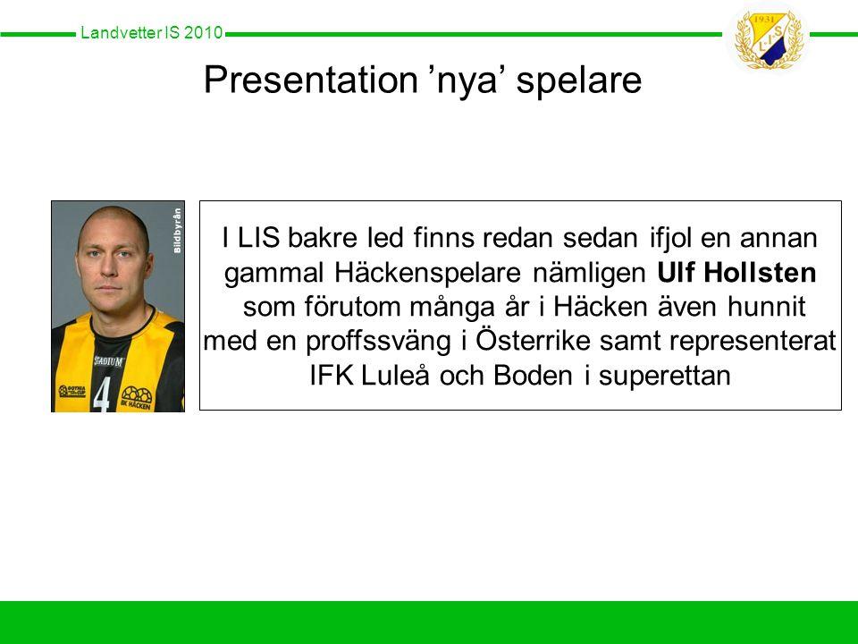 Landvetter IS 2010 Presentation 'nya' spelare I LIS bakre led finns redan sedan ifjol en annan gammal Häckenspelare nämligen Ulf Hollsten som förutom många år i Häcken även hunnit med en proffssväng i Österrike samt representerat IFK Luleå och Boden i superettan