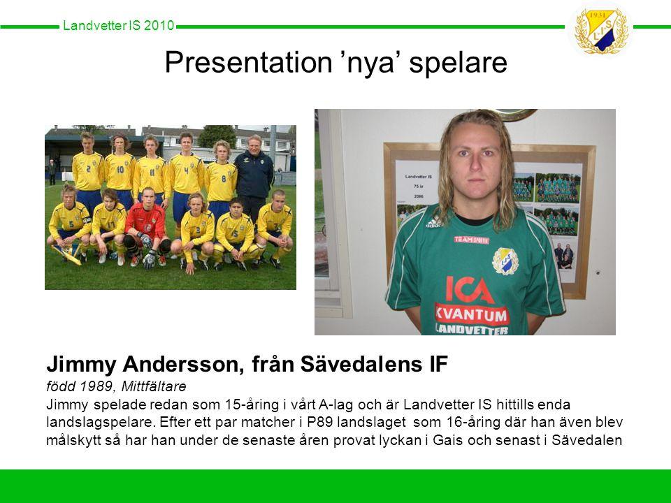 Landvetter IS 2010 Presentation 'nya' spelare Jimmy Andersson, från Sävedalens IF född 1989, Mittfältare Jimmy spelade redan som 15-åring i vårt A-lag och är Landvetter IS hittills enda landslagspelare.