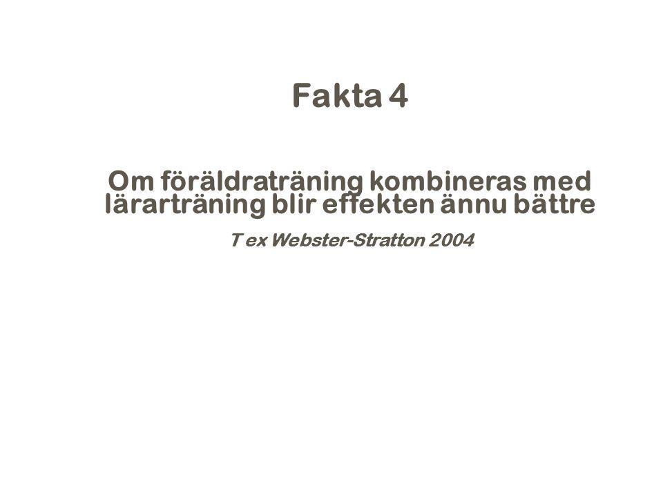Fakta 4 Om föräldraträning kombineras med lärarträning blir effekten ännu bättre T ex Webster-Stratton 2004