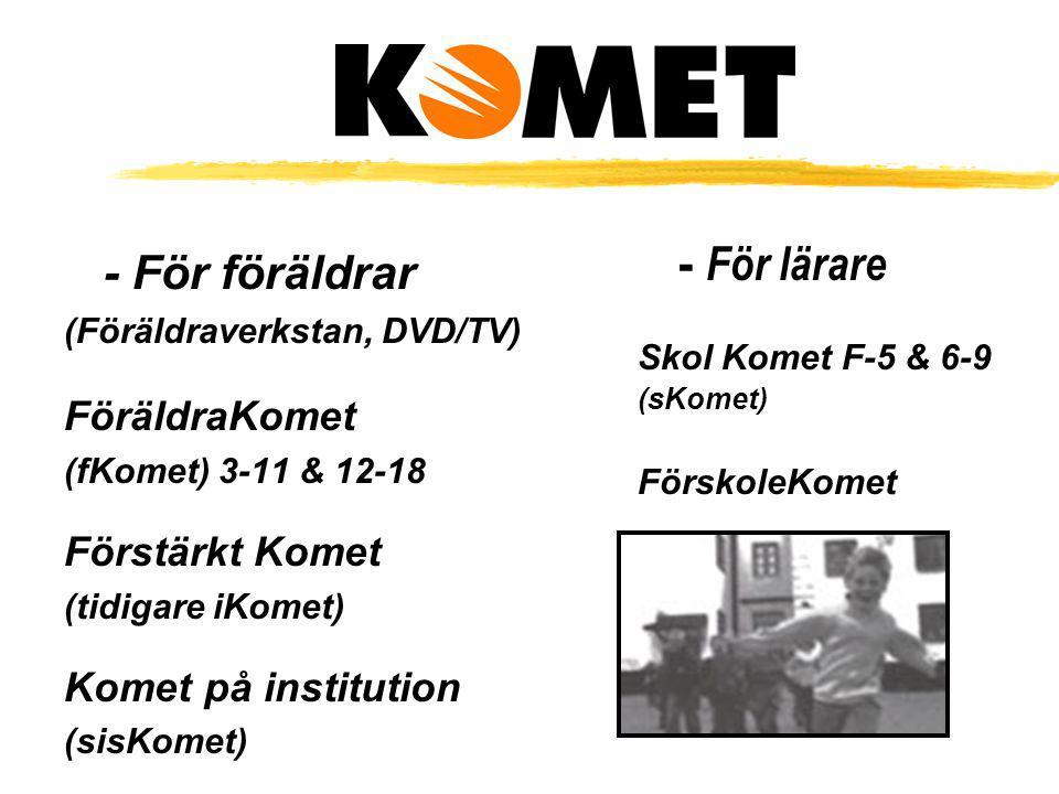 - För föräldrar (Föräldraverkstan, DVD/TV) FöräldraKomet (fKomet) 3-11 & 12-18 Förstärkt Komet (tidigare iKomet) Komet på institution (sisKomet) - För
