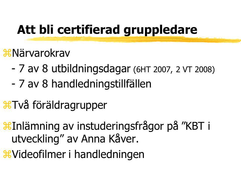 Att bli certifierad gruppledare zNärvarokrav - 7 av 8 utbildningsdagar (6HT 2007, 2 VT 2008) - 7 av 8 handledningstillfällen zTvå föräldragrupper zInl