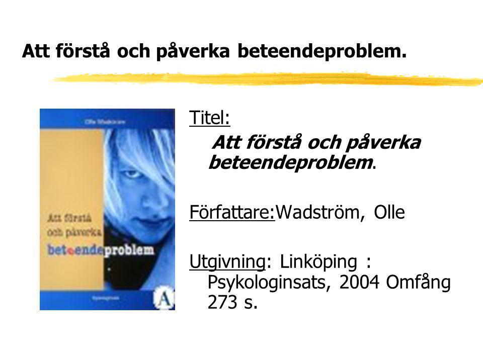 Att förstå och påverka beteendeproblem. Titel: Att förstå och påverka beteendeproblem. Författare:Wadström, Olle Utgivning: Linköping : Psykologinsats