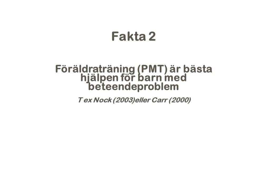 Fakta 2 Föräldraträning (PMT) är bästa hjälpen för barn med beteendeproblem T ex Nock (2003)eller Carr (2000)