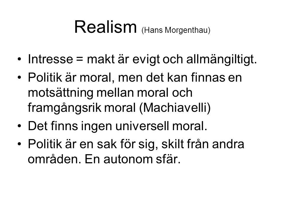 Realism (Hans Morgenthau) Intresse = makt är evigt och allmängiltigt. Politik är moral, men det kan finnas en motsättning mellan moral och framgångsri