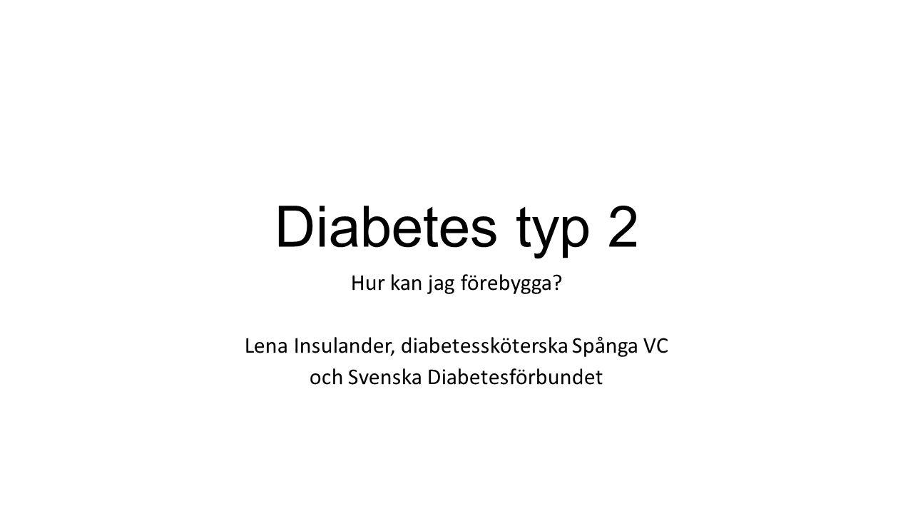 Diabetes typ 2 Hur kan jag förebygga? Lena Insulander, diabetessköterska Spånga VC och Svenska Diabetesförbundet