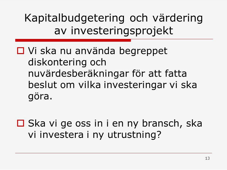 13 Kapitalbudgetering och värdering av investeringsprojekt  Vi ska nu använda begreppet diskontering och nuvärdesberäkningar för att fatta beslut om vilka investeringar vi ska göra.