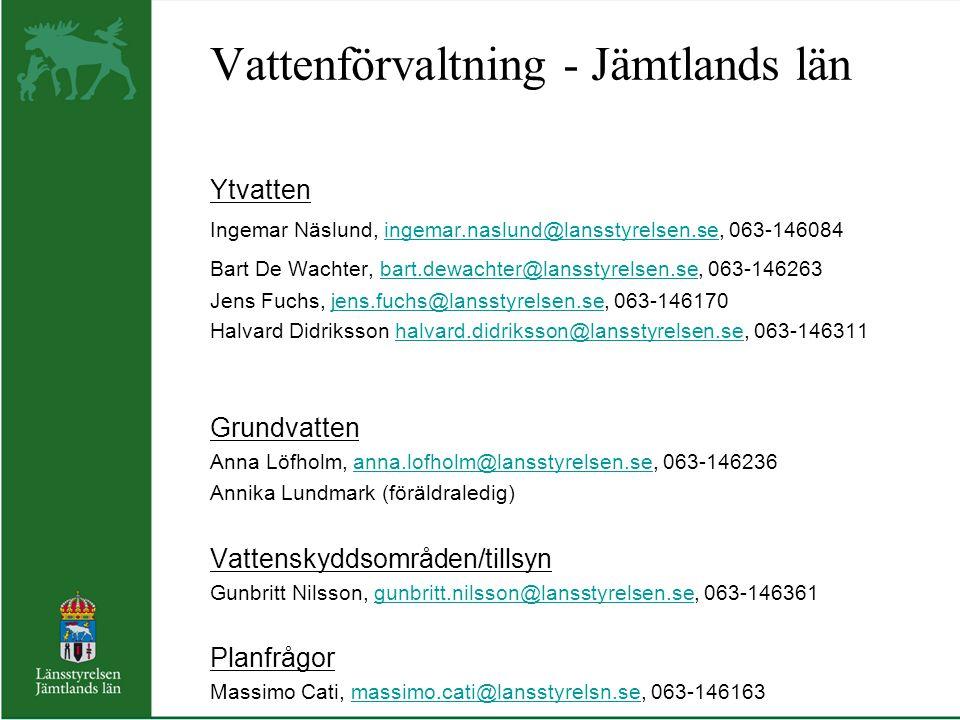 Vattenförvaltning - Jämtlands län Ytvatten Ingemar Näslund, ingemar.naslund@lansstyrelsen.se, 063-146084ingemar.naslund@lansstyrelsen.se Bart De Wachter, bart.dewachter@lansstyrelsen.se, 063-146263bart.dewachter@lansstyrelsen.se Jens Fuchs, jens.fuchs@lansstyrelsen.se, 063-146170jens.fuchs@lansstyrelsen.se Halvard Didriksson halvard.didriksson@lansstyrelsen.se, 063-146311halvard.didriksson@lansstyrelsen.se Grundvatten Anna Löfholm, anna.lofholm@lansstyrelsen.se, 063-146236anna.lofholm@lansstyrelsen.se Annika Lundmark (föräldraledig) Vattenskyddsområden/tillsyn Gunbritt Nilsson, gunbritt.nilsson@lansstyrelsen.se, 063-146361gunbritt.nilsson@lansstyrelsen.se Planfrågor Massimo Cati, massimo.cati@lansstyrelsn.se, 063-146163massimo.cati@lansstyrelsn.se