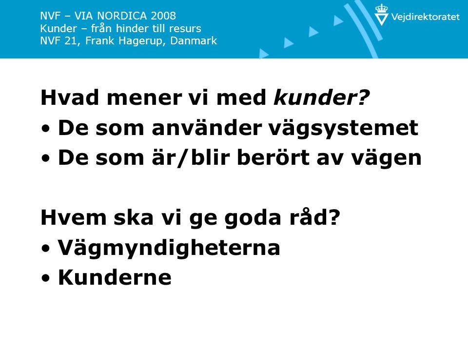 NVF – VIA NORDICA 2008 Kunder – från hinder till resurs NVF 21, Frank Hagerup, Danmark 1.Vägmyndigheterna är till för kunden 2.Kunderna har krav på ett förutsägbart vägsystem 3.Vejmyndighedens organisation ska tillgodose goda kundrelationer