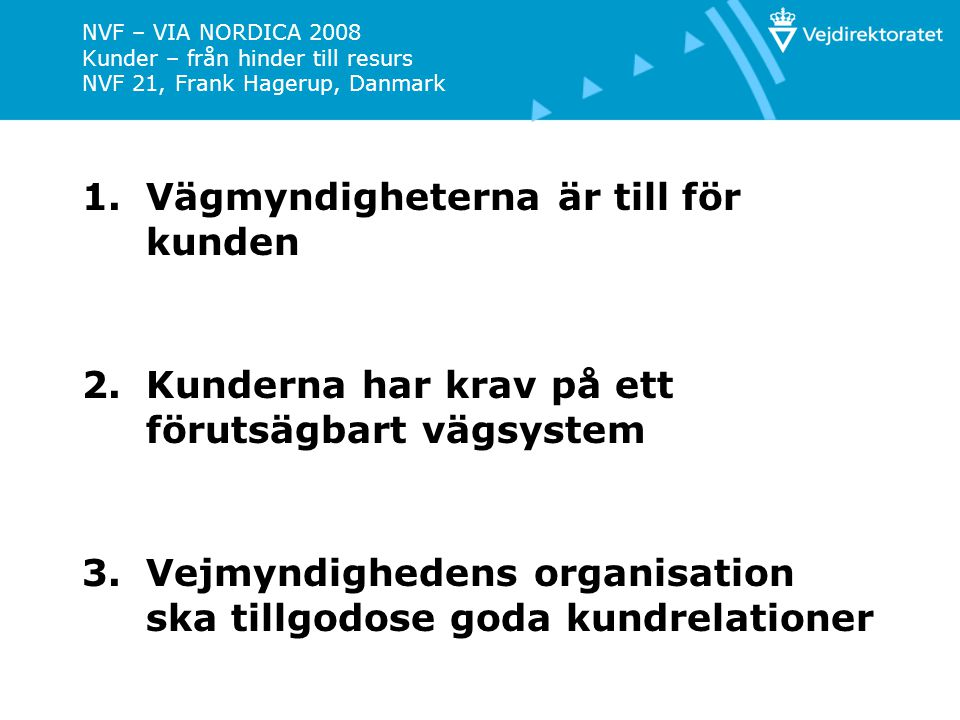NVF – VIA NORDICA 2008 Kunder – från hinder till resurs NVF 21, Frank Hagerup, Danmark 4.Kundperspektivet är en del av vägmyndigheternas styrsystem 5.Vägmyndigheterna kommunicerar bra med kunderna 6.Vägmyndigheterna ska sörja för att kunden kan medverka i processer