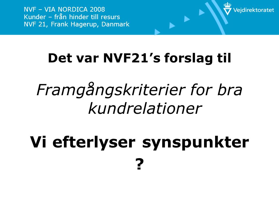 NVF – VIA NORDICA 2008 Kunder – från hinder till resurs NVF 21, Frank Hagerup, Danmark Det var NVF21's forslag til Framgångskriterier for bra kundrelationer Vi efterlyser synspunkter ?