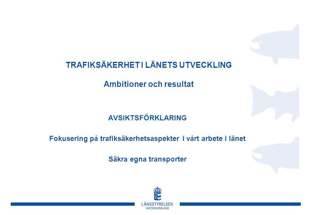 TRAFIKSÄKERHET I LÄNETS UTVECKLING Ambitioner och resultat AVSIKTSFÖRKLARING Fokusering på trafiksäkerhetsaspekter i vårt arbete i länet Säkra egna transporter