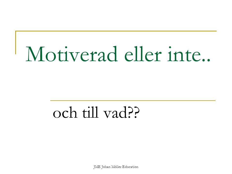JME Johan Möller Education Motiverad eller inte.. och till vad??