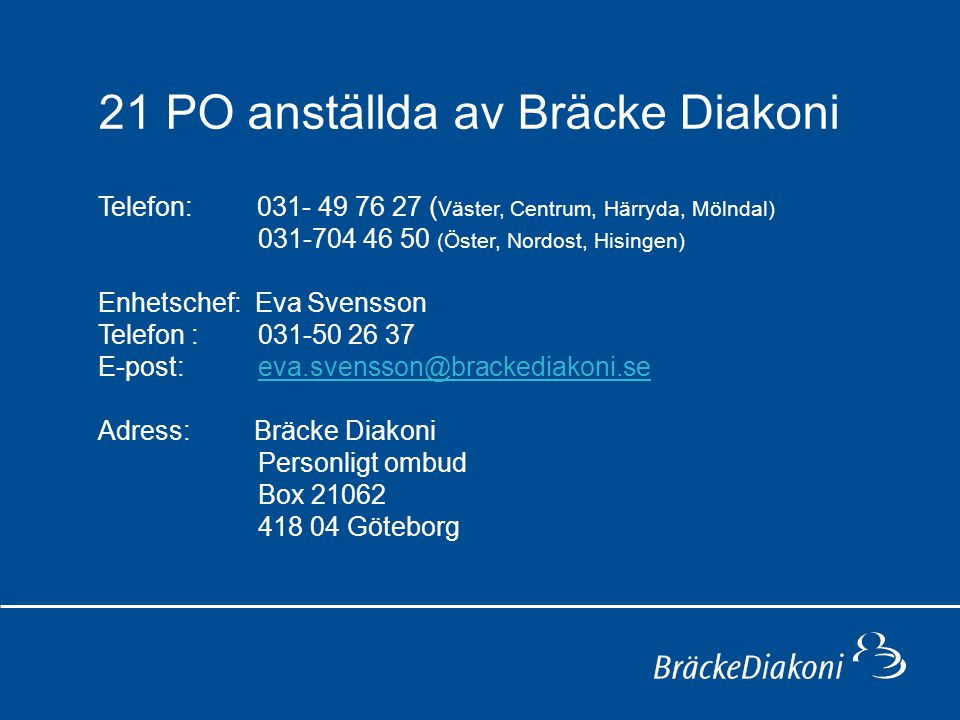 21 PO anställda av Bräcke Diakoni Telefon: 031- 49 76 27 ( Väster, Centrum, Härryda, Mölndal) 031-704 46 50 (Öster, Nordost, Hisingen) Enhetschef: Eva
