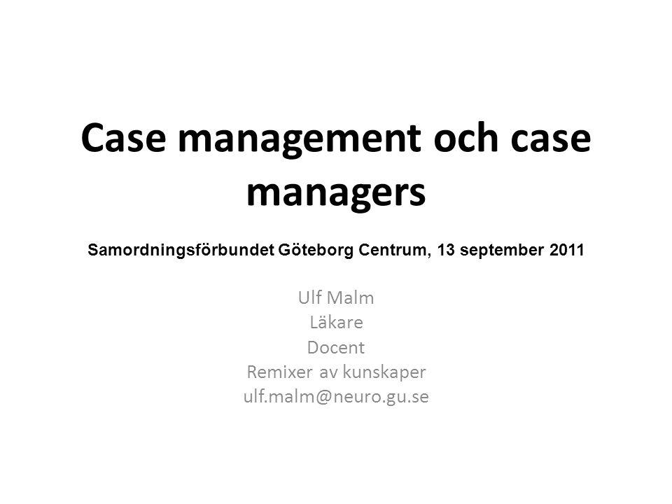 Case management och case managers Ulf Malm Läkare Docent Remixer av kunskaper ulf.malm@neuro.gu.se Samordningsförbundet Göteborg Centrum, 13 september