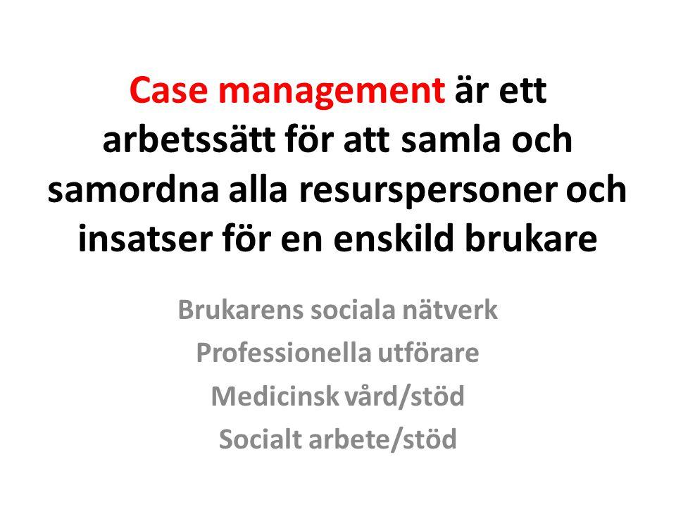 Case management är ett arbetssätt för att samla och samordna alla resurspersoner och insatser för en enskild brukare Brukarens sociala nätverk Profess