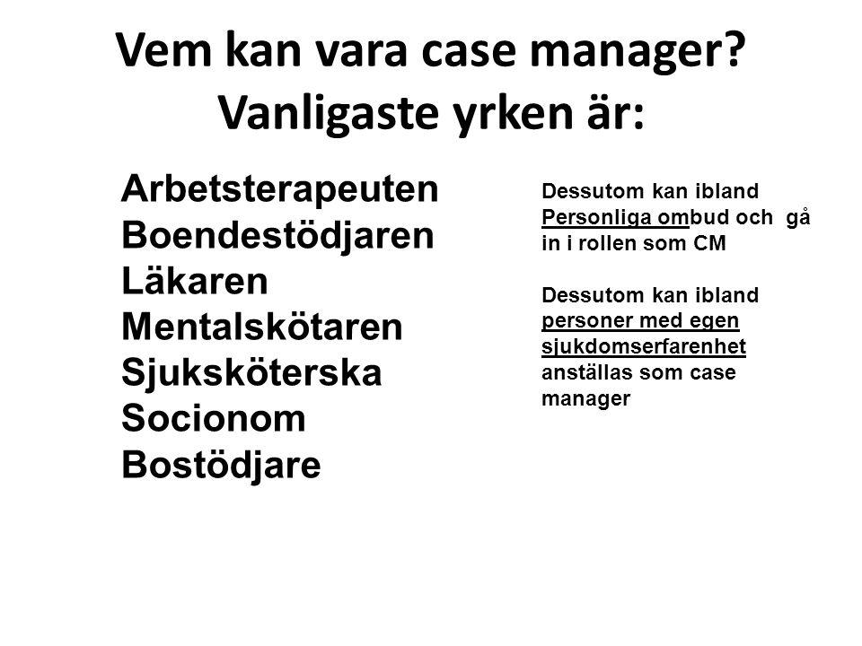 Vem kan vara case manager? Vanligaste yrken är: Arbetsterapeuten Boendestödjaren Läkaren Mentalskötaren Sjuksköterska Socionom Bostödjare Dessutom kan