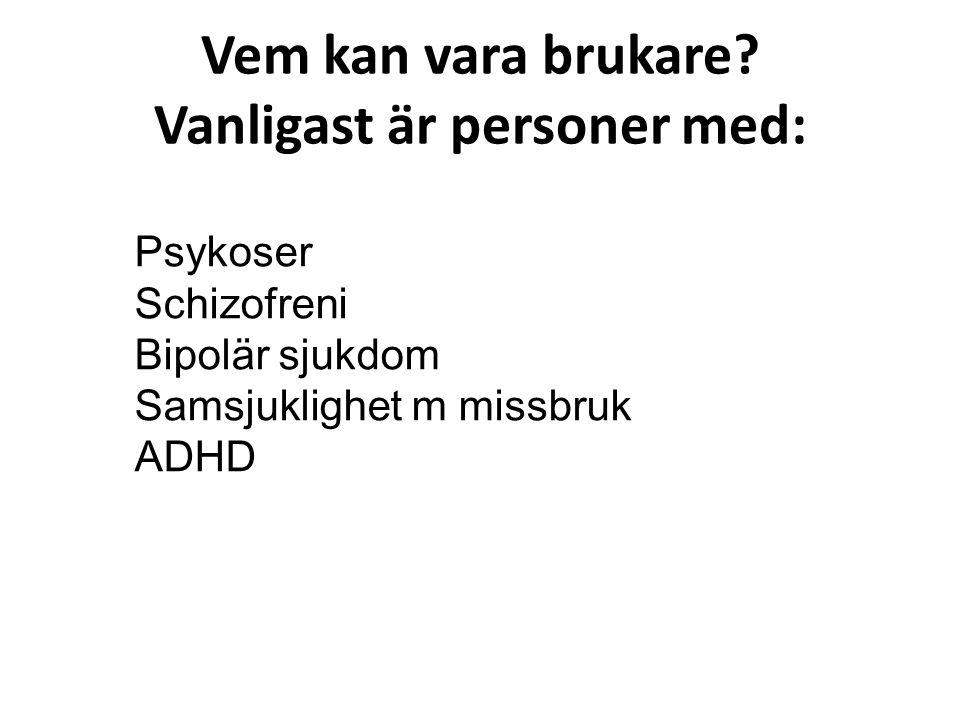 Vem kan vara brukare? Vanligast är personer med: Psykoser Schizofreni Bipolär sjukdom Samsjuklighet m missbruk ADHD