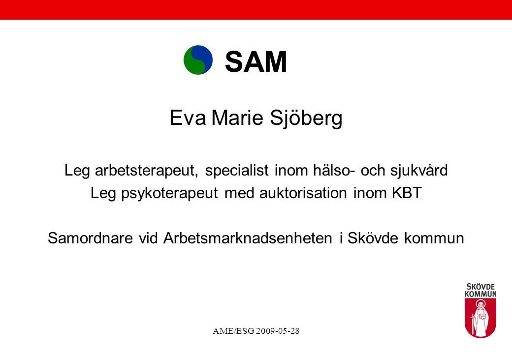 AME/ESG 2009-05-28 SAM Eva Marie Sjöberg Leg arbetsterapeut, specialist inom hälso- och sjukvård Leg psykoterapeut med auktorisation inom KBT Samordnare vid Arbetsmarknadsenheten i Skövde kommun